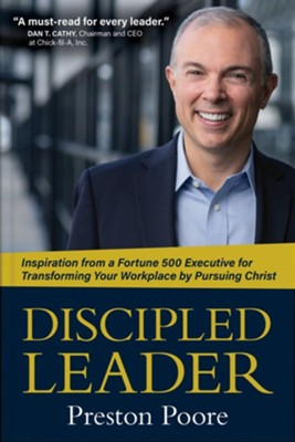 The Discipled Leader: Inspiration to Evangelism-Inspiration From A Fortune 500 Executive for Transforming Your Workplace by Pursuing Christ